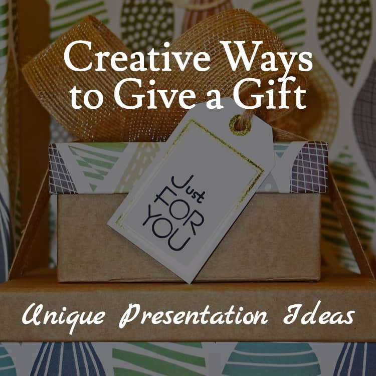 Creative Ways to Give a Gift – Unique Presentation Ideas